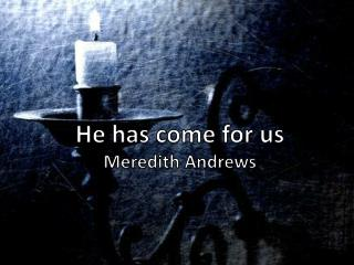 He has come for us Meredith Andrews