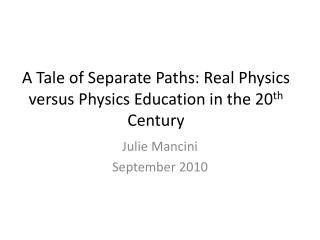 A Tale of Separate Paths: Real Physics versus Physics Education in the 20 th  Century