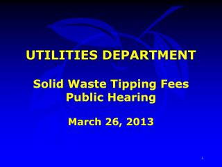 UTILITIES DEPARTMENT Solid Waste Tipping Fees Public Hearing March 26, 2013