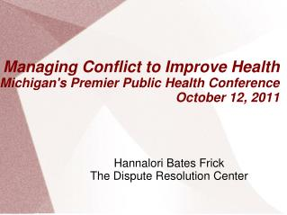 Managing Conflict to Improve Health Michigan's Premier Public Health Conference October 12, 2011