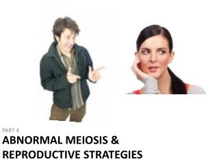 ABNORMAL MEIOSIS & Reproductive Strategies