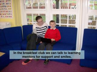In the breakfast club we can talk to learning mentors for support and smiles.