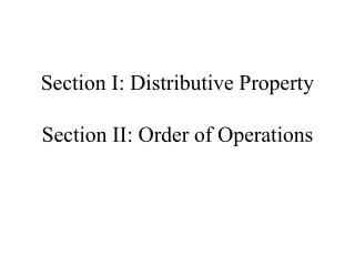 Section I: Distributive Property Section II: Order of Operations