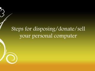 Steps for disposing/donate/sell your personal computer