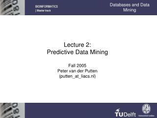 Lecture 2: Predictive Data Mining Fall 2005 Peter van der Putten (putten\_at\_liacs.nl)