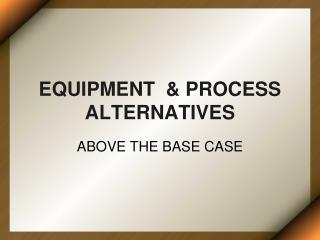 EQUIPMENT  & PROCESS ALTERNATIVES