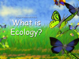 Ecology introduction Me 23 slides What is Ecology?