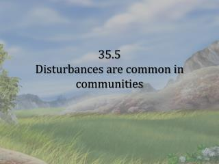 35.5 Disturbances are common in communities