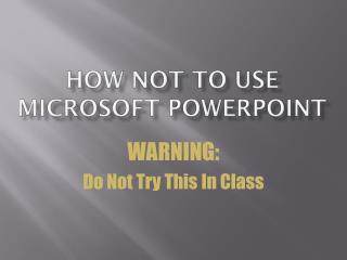 How Not to Use Microsoft PowerPoint