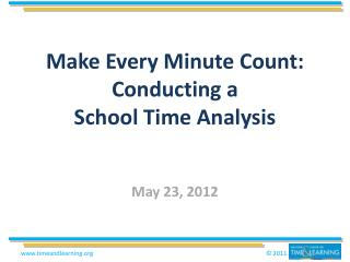 Make Every Minute Count:  Conducting a  School Time Analysis  May 23, 2012