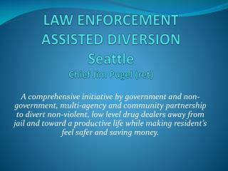 LAW ENFORCEMENT ASSISTED DIVERSION Seattle Chief Jim  Pugel  (ret )