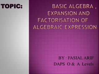 Topic: 	 Basic algebra , 		expansion and 		factoriSation of 		ALGEBRAIC EXPRESSION