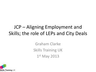 JCP – Aligning Employment and Skills; the role of LEPs and City Deals