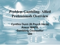Problem Gambling: Allied Professionals Overview  Cynthia Dunn B.Psych Hons Assoc MAPS,  Gambling Counsellor Qld
