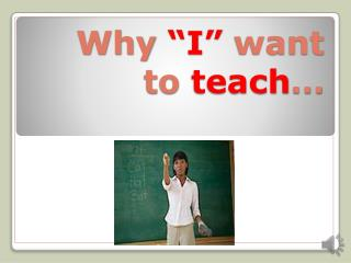 "Why  ""I""  want to  teach …"