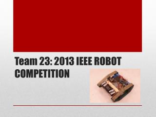 Team 23: 2013 IEEE ROBOT COMPETITION