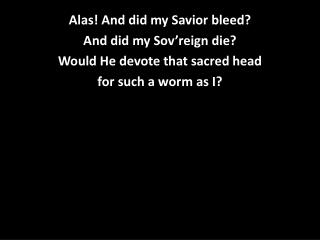 Alas! And did my Savior bleed? And did my  Sov'reign  die? Would He devote that sacred head