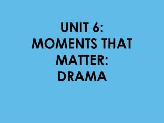 UNIT 6:                  MOMENTS THAT MATTER:              DRAMA