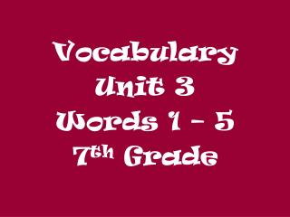Vocabulary  Unit 3 Words 1 – 5 7 th  Grade