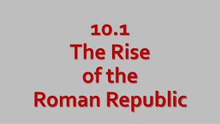 10.1 The Rise of the Roman Republic