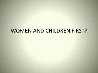 WOMEN AND CHILDREN FIRST?