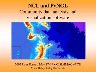NCL and PyNGL Community data analysis and visualization software 2005 User Forum, May 17-19  ?  CISL/IMAGe/SCD  Mary Hal