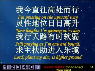 我今直往高处而行 I'm pressing on the upward way 灵性地位日日高升 New heights I'm gaining ev'ry day