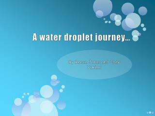A water droplet journey…