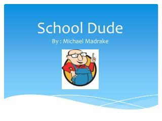 School Dude By : Michael Madrake