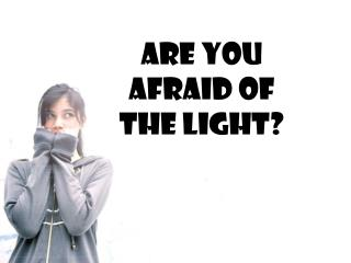 Are You Afraid of the Light?