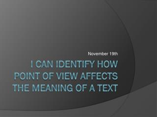 I can identify how point of view affects the meaning of a text