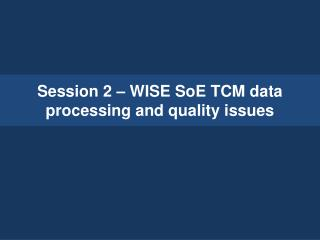 Session 2 –  WISE  SoE  TCM data processing and quality issues
