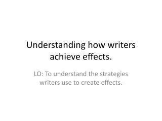 Understanding how writers achieve effects.