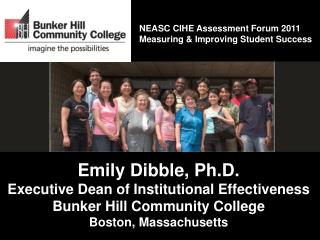 Emily Dibble, Ph.D. Executive Dean of Institutional Effectiveness Bunker Hill Community College