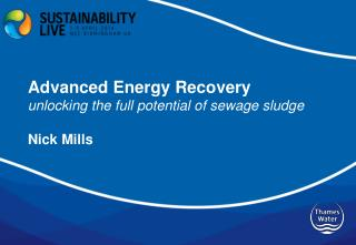 Advanced Energy  Recovery u nlocking the full potential of sewage sludge Nick Mills