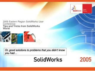 2005 Eastern Region SolidWorks User Conference: Tips and Tricks from SolidWorks World