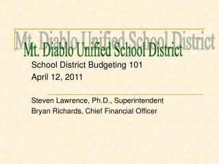School District Budgeting 101 April 12, 2011 Steven Lawrence, Ph.D., Superintendent Bryan Richards, Chief Financial Offi