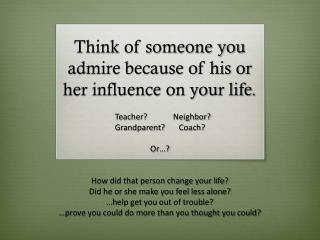 Think of someone you admire because of his or her influence on your life.