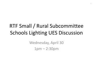 RTF Small / Rural Subcommittee Schools Lighting UES Discussion