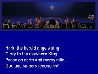 Hark! the herald angels sing Glory to the new-born King! Peace on earth and mercy mild,
