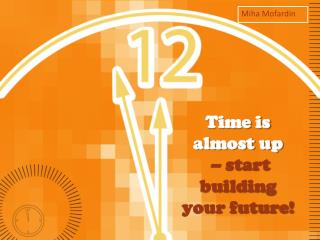 Time is almost up  – start building  your future!