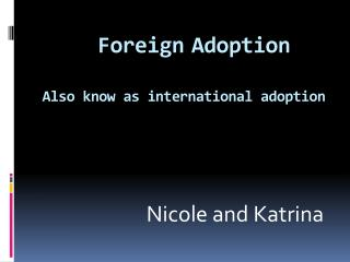 Foreign Adoption  Also know as international adoption
