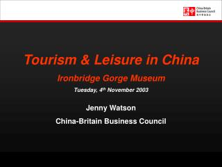 Tourism & Leisure in China Ironbridge Gorge Museum Tuesday, 4 th  November 2003 Jenny Watson China-Britain Business Coun