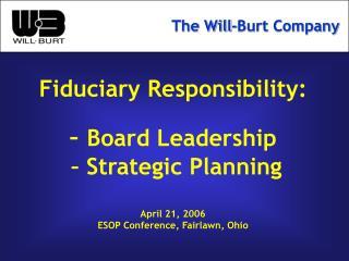 Fiduciary Responsibility: – Board Leadership – Strategic Planning April 21, 2006 ESOP Conference, Fairlawn, Ohio