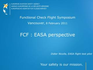 Functional Check Flight Symposium Vancouver , 8 February 2011 FCF : EASA perspective