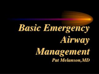 Basic Emergency Airway Management Pat Melanson,MD