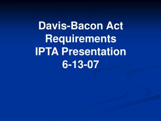 Davis-Bacon Act Requirements IPTA Presentation 6-13-07