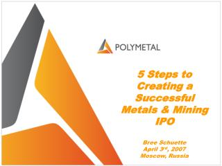 5  Steps to Creating a Successful Metals  &  Mining IPO Bree Schuette April 3 rd , 2007