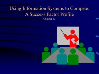 Using Information Systems to Compete: A Success Factor Profile Chapter 12