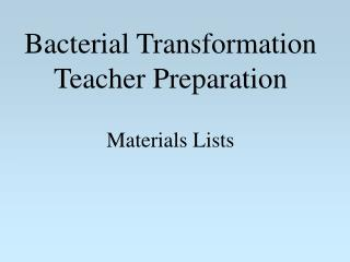 Bacterial Transformation Teacher Preparation Materials Lists